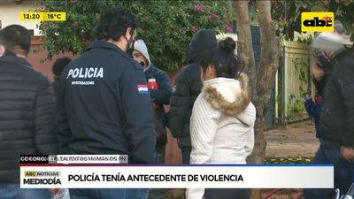 Policía tenía antecedentes de violencia